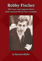 Bobby Fischer: The Career and Complete Games of the American World Chess Champion by Karsten Müller